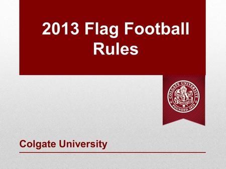 2013 Flag Football Rules Colgate University. Recreation Administrators Director of Recreation, Christina Turner 315-228-7649 and