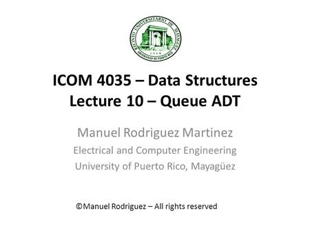 ICOM 4035 – Data Structures Lecture 10 – Queue ADT Manuel Rodriguez Martinez Electrical and Computer Engineering University of Puerto Rico, Mayagüez ©Manuel.