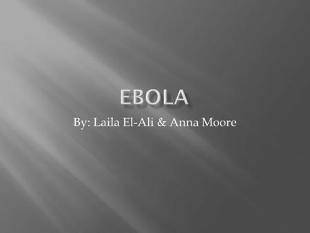 By: Laila El-Ali & Anna Moore.  Ebola is short for Ebola Hemorrhagic Fever  Virus  The virus has been known since the year of 1976 in Zaire  A person.