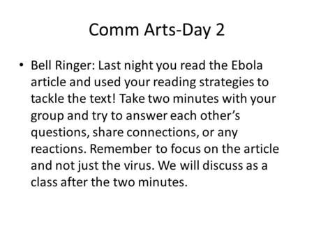 Comm Arts-Day 2 Bell Ringer: Last night you read the Ebola article and used your reading strategies to tackle the text! Take two minutes with your group.