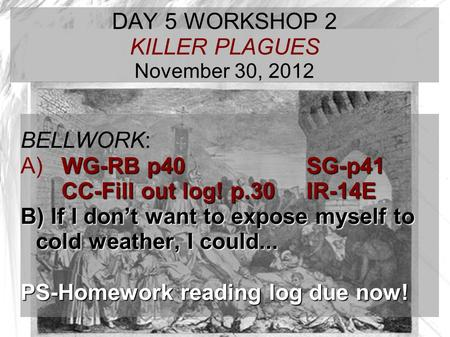 TARGET TIME: DAY 5 WORKSHOP 2 KILLER PLAGUES November 30, 2012 BELLWORK: WG-RB p40 SG-p41 A) WG-RB p40 SG-p41 CC-Fill out log! p.30IR-14E B) If I don't.