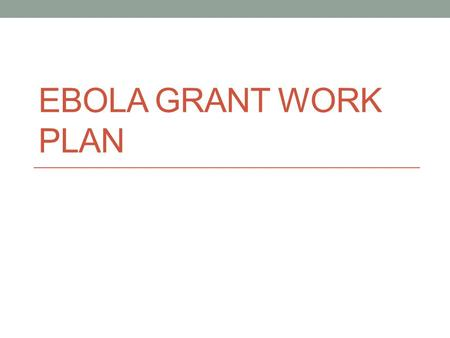 EBOLA GRANT WORK PLAN. Overview Region received: $258,238 Project Period: May 18, 2015-May 17, 2020 MN will call this EBP for Ebola Budget Period Requirements: