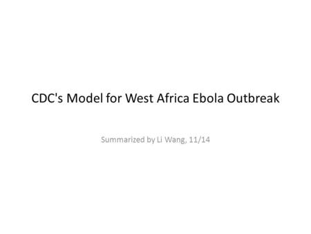 CDC's Model for West Africa Ebola Outbreak Summarized by Li Wang, 11/14.