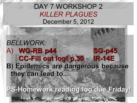 TARGET TIME: DAY 7 WORKSHOP 2 KILLER PLAGUES December 5, 2012 BELLWORK: WG-RB p44 SG-p45 A) WG-RB p44 SG-p45 CC-Fill out log! p.30IR-14E B) Epidemics are.
