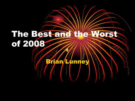 The Best and the Worst of 2008 Brian Lunney. Sports Moment Best Worst.