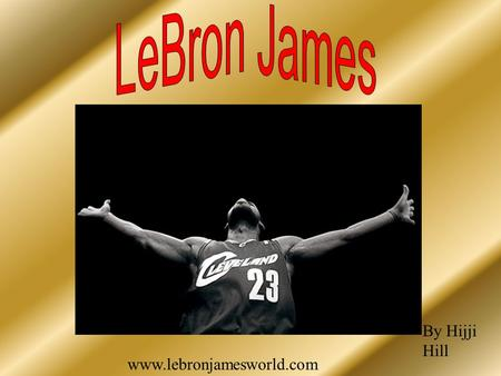 Www.lebronjamesworld.com By Hijji Hill. High school Why he's chosen About me.