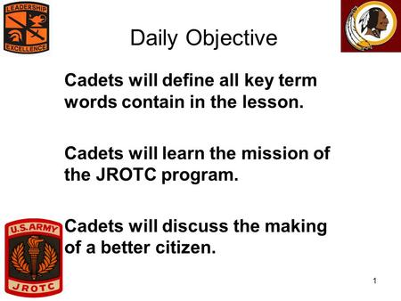 1 Daily Objective Cadets will define all key term words contain in the lesson. Cadets will learn the mission of the JROTC program. Cadets will discuss.