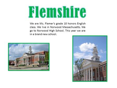 We are Ms. Flemer's grade 10 honors English class. We live in Norwood Massachusetts. We go to Norwood High School. This year we are in a brand new school.