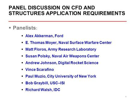 1 PANEL DISCUSSION ON CFD AND STRUCTURES APPLICATION REQUIREMENTS  Panelists :  Alex Akkerman, Ford  E. Thomas Moyer, Naval Surface Warfare Center 
