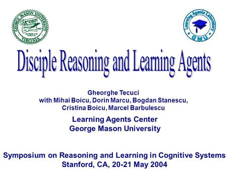 Learning Agents Center George Mason University Symposium on Reasoning and Learning in Cognitive Systems Stanford, CA, 20-21 May 2004 Gheorghe Tecuci with.