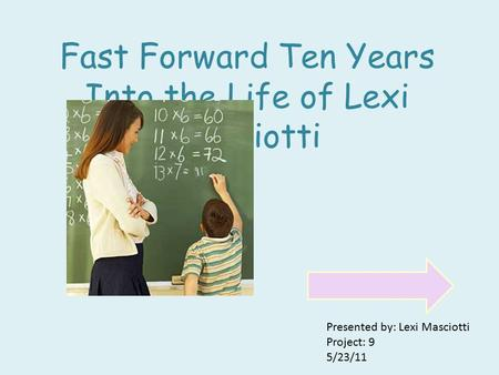 Fast Forward Ten Years Into the Life of Lexi Masciotti Presented by: Lexi Masciotti Project: 9 5/23/11.