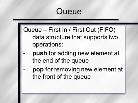 Queue Queue – First In / First Out (FIFO) data structure that supports two operations: push for adding new element at the end of the queue pop for removing.