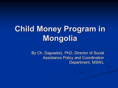 Child Money Program in Mongolia By Ch. Dagvadorj, PhD, Director of Social Assistance Policy and Coordination Department, MSWL.