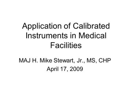 Application of Calibrated Instruments in Medical Facilities MAJ H. Mike Stewart, Jr., MS, CHP April 17, 2009.