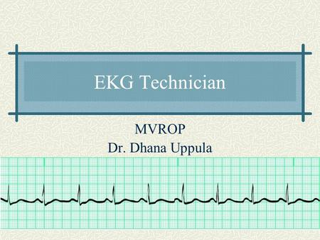 EKG Technician MVROP Dr. Dhana Uppula 2 Program Details  This 2 quarter class offers 4 hour class of 240 hours of in class instruction at ROP from 10:15AM-2:30PM.
