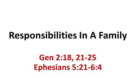 Responsibilities In A Family Gen 2:18, 21-25 Ephesians 5:21-6:4.