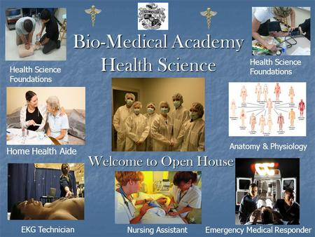 Bio-Medical Academy Health Science Welcome to Open House Home Health Aide EKG Technician Emergency Medical Responder Anatomy & Physiology Nursing Assistant.