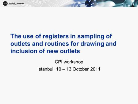 The use of registers in sampling of outlets and routines for drawing and inclusion of new outlets CPI workshop Istanbul, 10 – 13 October 2011.