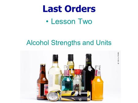 Last Orders Lesson Two Alcohol Strengths and Units.