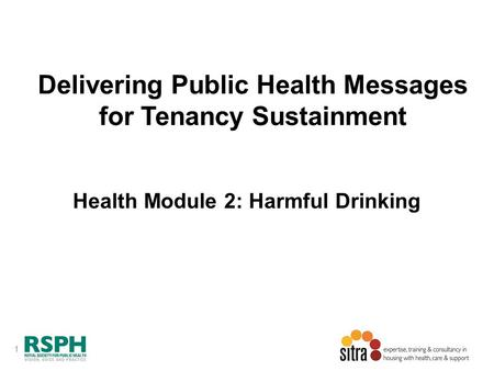 1 Delivering Public Health Messages for Tenancy Sustainment Health Module 2: Harmful Drinking.