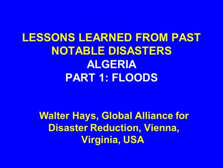 LESSONS LEARNED FROM PAST NOTABLE DISASTERS ALGERIA PART 1: FLOODS Walter Hays, Global Alliance for Disaster Reduction, Vienna, Virginia, USA.