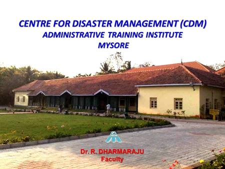 CENTRE FOR DISASTER MANAGEMENT (CDM) ADMINISTRATIVE TRAINING INSTITUTE MYSORE Dr. R. DHARMARAJU Faculty.