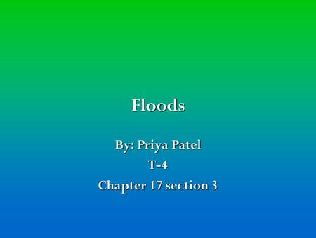 Floods By: Priya Patel T-4 Chapter 17 section 3. Flash floods Flash floods A flash flood is a sudden flood of great volume, usually caused by heavy rain.