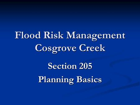 Flood Risk Management Cosgrove Creek Section 205 Planning Basics.