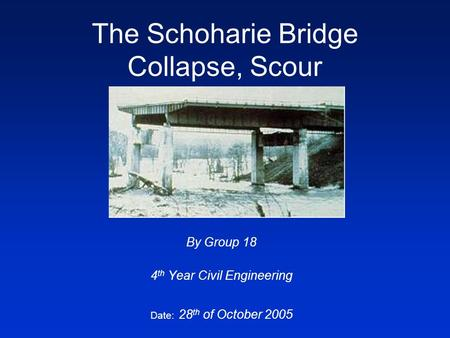 The Schoharie Bridge Collapse, Scour By Group 18 4 th Year Civil Engineering Date: 28 th of October 2005.