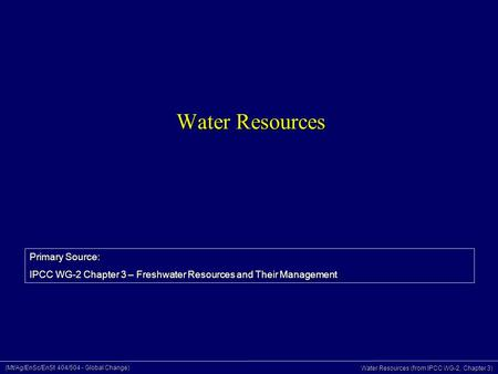 (Mt/Ag/EnSc/EnSt 404/504 - Global Change) Water Resources (from IPCC WG-2, Chapter 3) Water Resources Primary Source: IPCC WG-2 Chapter 3 – Freshwater.