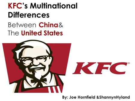 KFC's Multinational Differences Between China & The United States By: Joe Hornfield &ShannynHyland.