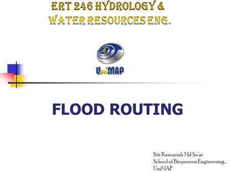FLOOD ROUTING Siti Kamariah Md Sa'at School of Bioprocess Engineering, UniMAP.