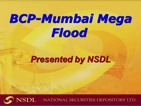 BCP-Mumbai Mega Flood BCP-Mumbai Mega Flood Presented by NSDL.
