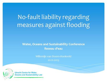 No-fault liability regarding measures against flooding Water, Oceans and Sustainability Conference Reseau d'eau Willemijn van Doorn-Hoekveld 01-11-2013.