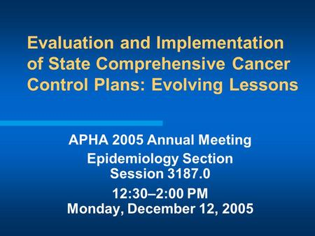 Evaluation and Implementation of State Comprehensive Cancer Control Plans: Evolving Lessons APHA 2005 Annual Meeting Epidemiology Section Session 3187.0.