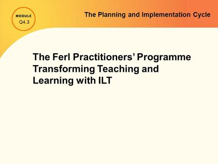 The Planning and Implementation Cycle The Ferl Practitioners' Programme Transforming Teaching and Learning with ILT Q4.3.