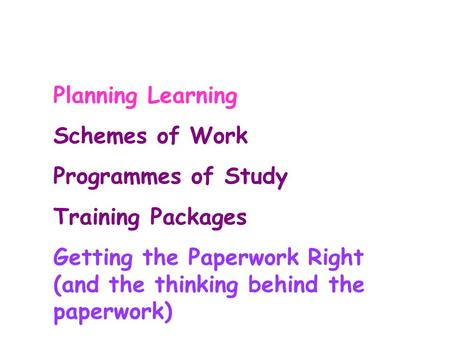 Planning Learning Schemes of Work Programmes of Study Training Packages Getting the Paperwork Right (and the thinking behind the paperwork)