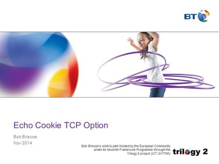 Echo Cookie TCP Option Bob Briscoe Nov 2014 Bob Briscoe's work is part-funded by the European Community under its Seventh Framework Programme through the.