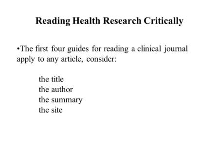 Reading Health Research Critically The first four guides for reading a clinical journal apply to any article, consider: the title the author the summary.