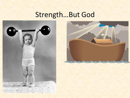 Strength…But God. Strength In physical sense Natural ability Developed ability Trained ability Controlled ability.