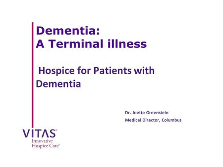 Dementia: A Terminal illness Hospice for Patients with Dementia Dr. Joette Greenstein Medical Director, Columbus.