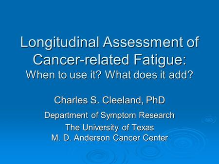 Longitudinal Assessment of Cancer-related Fatigue: When to use it? What does it add? Charles S. Cleeland, PhD Department of Symptom Research The University.