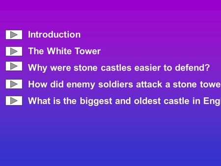 Introduction The White Tower Why were stone castles easier to defend? How did enemy soldiers attack a stone tower? What is the biggest and oldest castle.