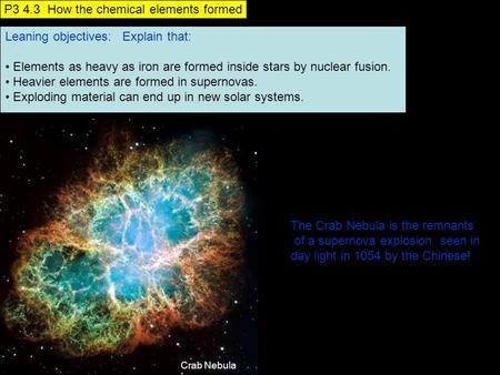 Leaning objectives: Explain that: Elements as heavy as iron are formed inside stars by nuclear fusion. Heavier elements are formed in supernovas. Exploding.