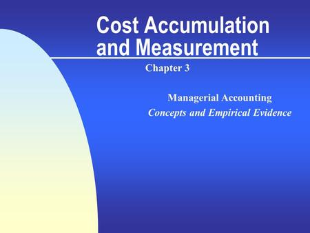 Cost Accumulation and Measurement Chapter 3 Managerial Accounting Concepts and Empirical Evidence.