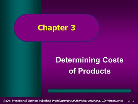 ©2004 Prentice Hall Business Publishing Introduction to Management Accounting, 2/e Werner/Jones3 - 1 Chapter 3 Determining Costs of Products.