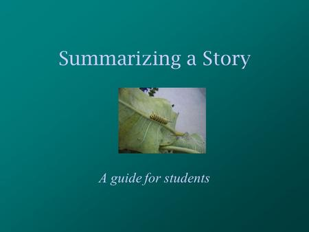 Summarizing a Story A guide for students. For this presentation, you will need: A partner A pencil A place to record your ideas *Your teacher will need.