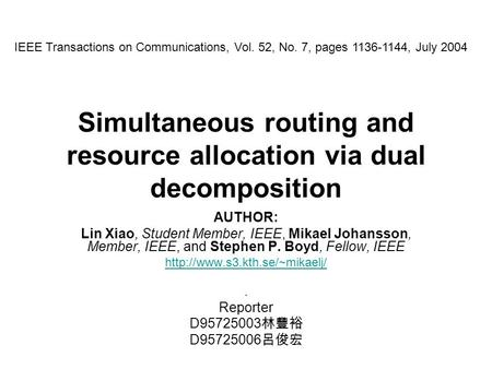 Simultaneous routing and resource allocation via dual decomposition AUTHOR: Lin Xiao, Student Member, IEEE, Mikael Johansson, Member, IEEE, and Stephen.