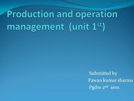 Submitted by Pawan kumar sharma Pgdm 2 nd sem.. Objective of presentation Introduction Definition History Production Types of production Operation Objective.