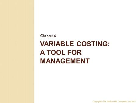 Copyright © The McGraw-Hill Companies, Inc 2011 VARIABLE COSTING: A TOOL FOR MANAGEMENT Chapter 6.